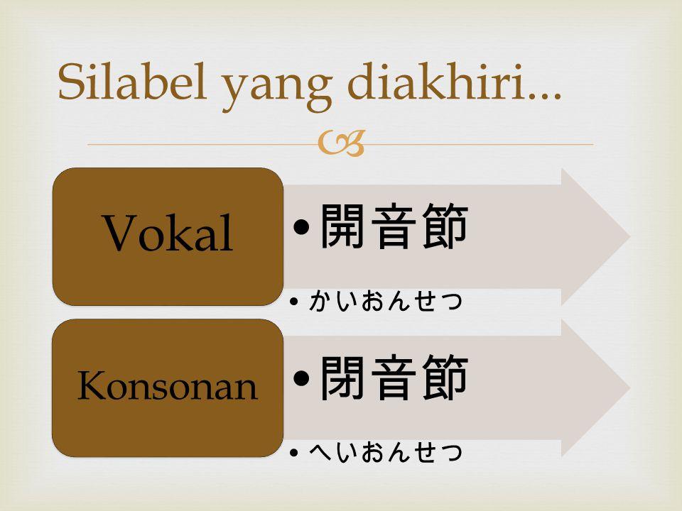 Silabel yang diakhiri... 開音節 かいおんせつ Vokal 閉音節 へいおんせつ Konsonan