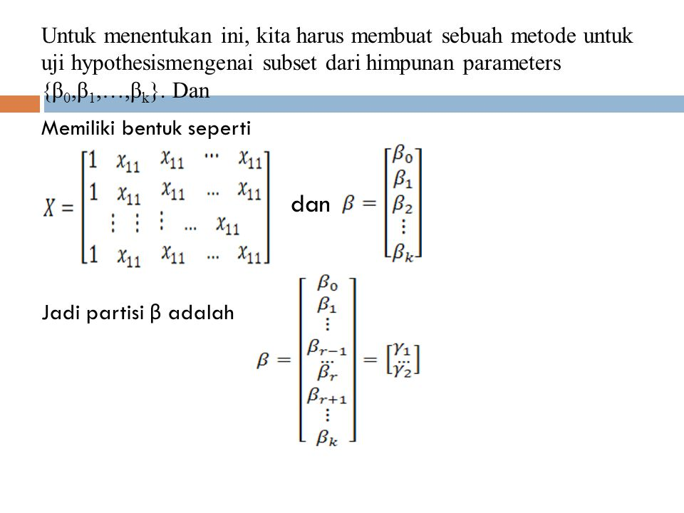 Untuk menentukan ini, kita harus membuat sebuah metode untuk uji hypothesismengenai subset dari himpunan parameters {β0,β1,…,βk}. Dan