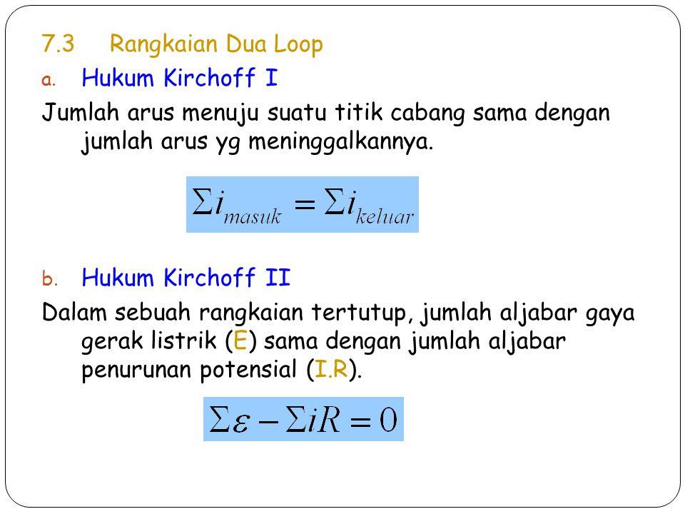 7.3 Rangkaian Dua Loop Hukum Kirchoff I. Jumlah arus menuju suatu titik cabang sama dengan jumlah arus yg meninggalkannya.