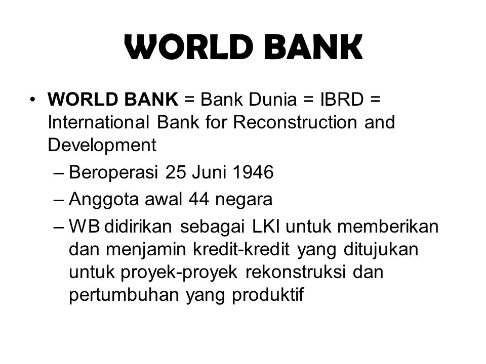 WORLD BANK WORLD BANK = Bank Dunia = IBRD = International Bank for Reconstruction and Development. Beroperasi 25 Juni 1946.