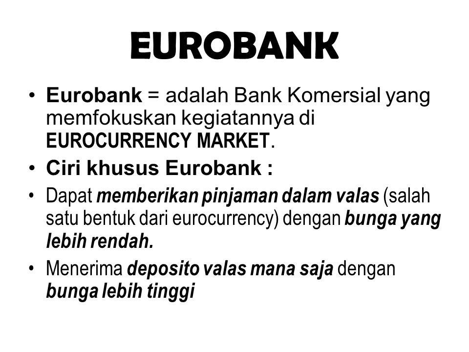EUROBANK Eurobank = adalah Bank Komersial yang memfokuskan kegiatannya di EUROCURRENCY MARKET. Ciri khusus Eurobank :