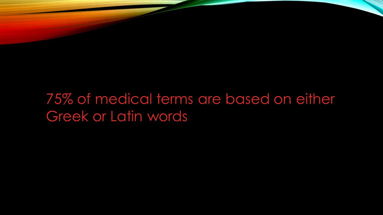 75% of medical terms are based on either Greek or Latin words