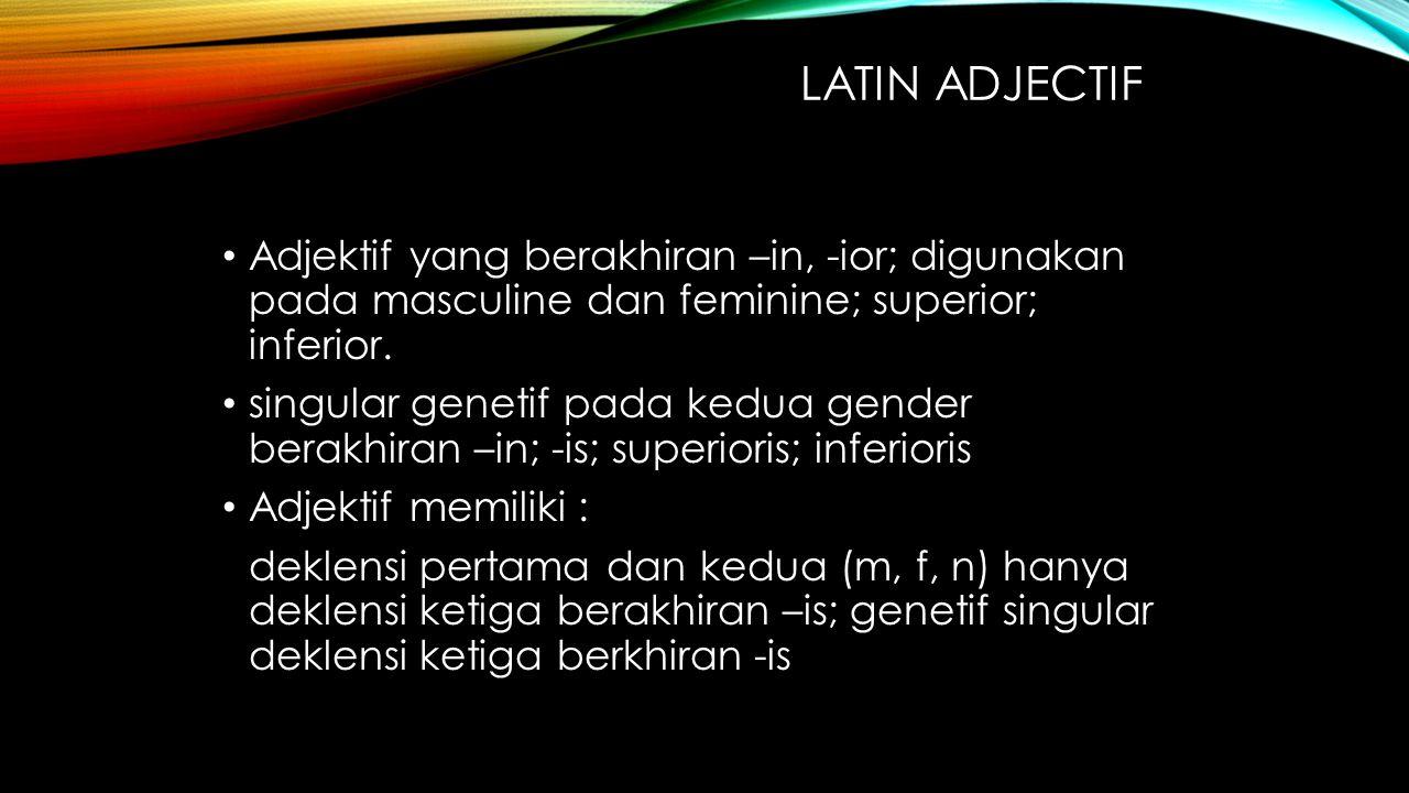 Latin adjectif Adjektif yang berakhiran –in, -ior; digunakan pada masculine dan feminine; superior; inferior.