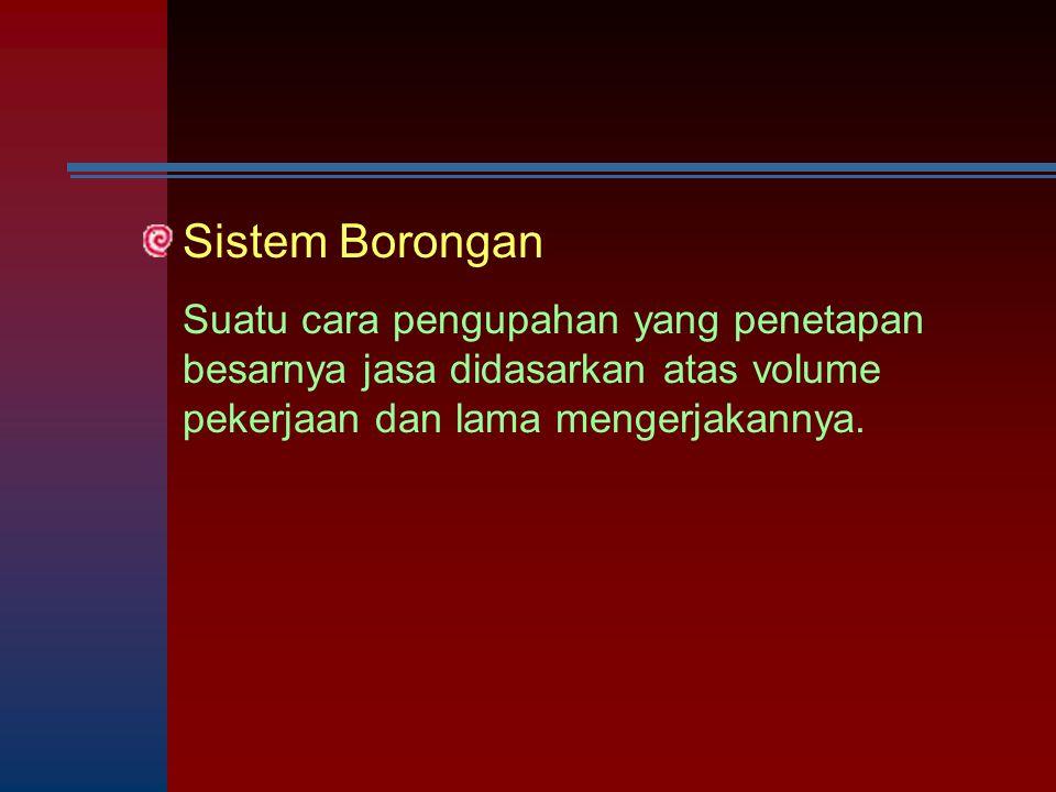 Sistem Borongan Suatu cara pengupahan yang penetapan besarnya jasa didasarkan atas volume pekerjaan dan lama mengerjakannya.