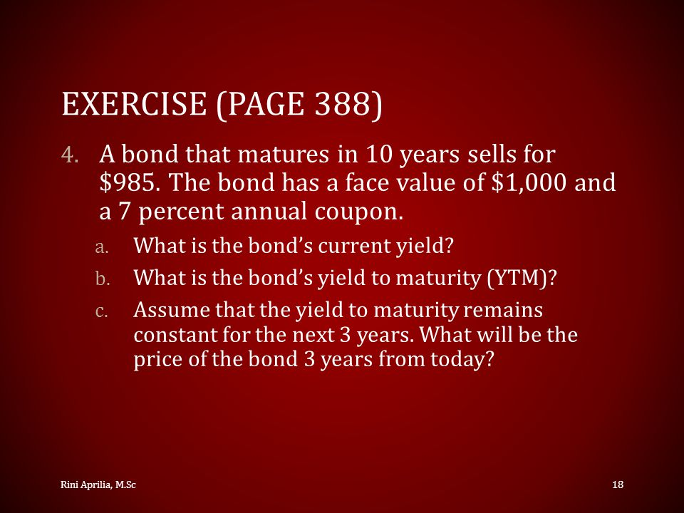 Exercise (Page 388) A bond that matures in 10 years sells for $985. The bond has a face value of $1,000 and a 7 percent annual coupon.
