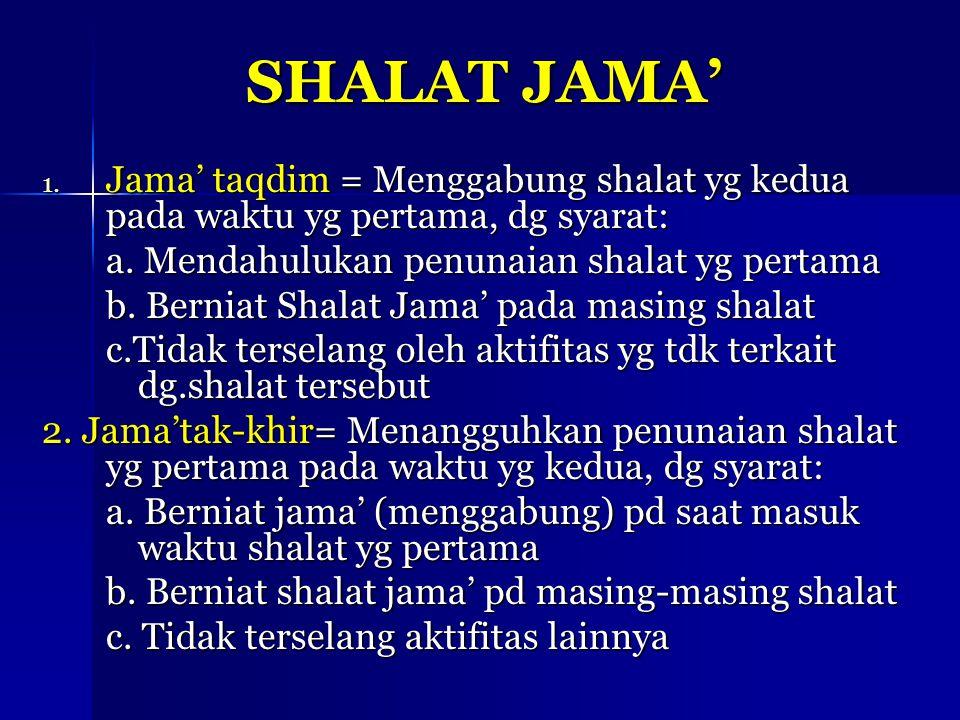 SHALAT JAMA' Jama' taqdim = Menggabung shalat yg kedua pada waktu yg pertama, dg syarat: a. Mendahulukan penunaian shalat yg pertama.