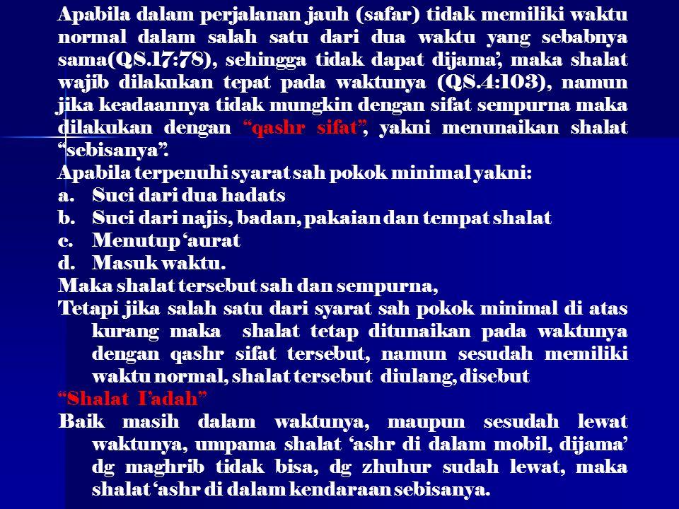 Apabila dalam perjalanan jauh (safar) tidak memiliki waktu normal dalam salah satu dari dua waktu yang sebabnya sama(QS.17:78), sehingga tidak dapat dijama', maka shalat wajib dilakukan tepat pada waktunya (QS.4:103), namun jika keadaannya tidak mungkin dengan sifat sempurna maka dilakukan dengan qashr sifat , yakni menunaikan shalat sebisanya .
