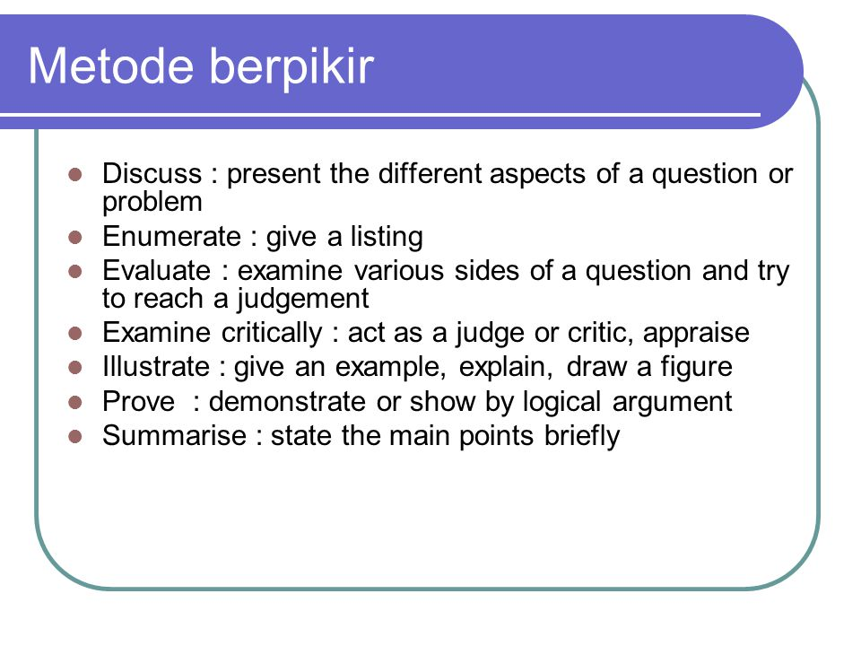 Metode berpikir Discuss : present the different aspects of a question or problem. Enumerate : give a listing.