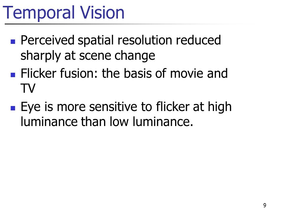 Temporal Vision Perceived spatial resolution reduced sharply at scene change. Flicker fusion: the basis of movie and TV.