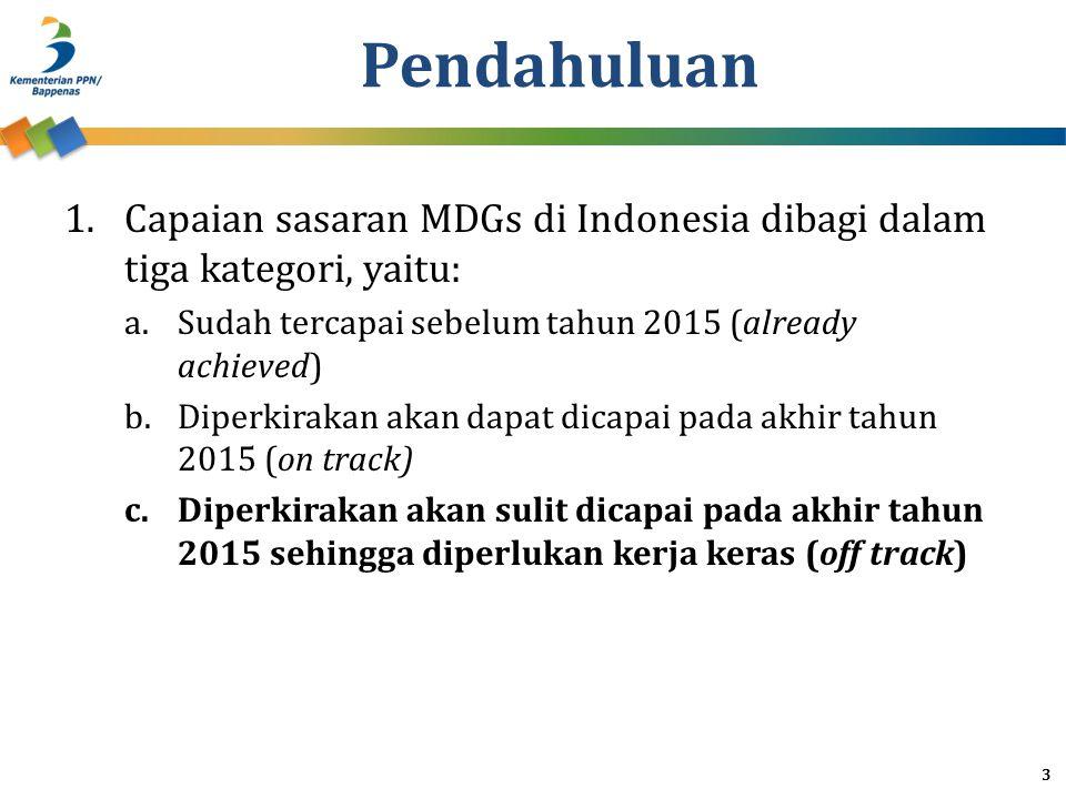 Pendahuluan Capaian sasaran MDGs di Indonesia dibagi dalam tiga kategori, yaitu: Sudah tercapai sebelum tahun 2015 (already achieved)