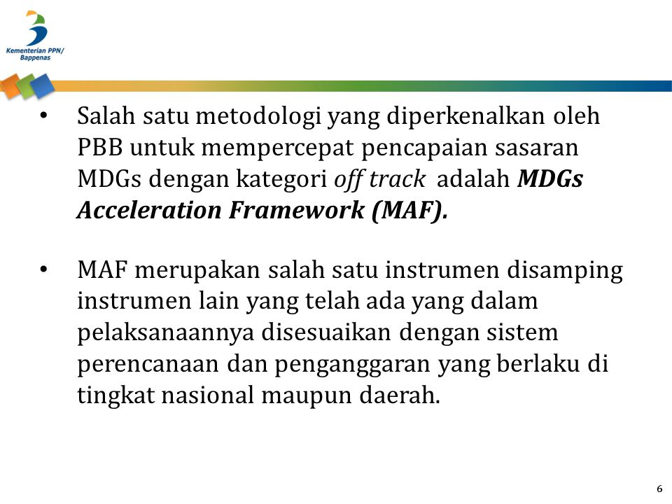 Salah satu metodologi yang diperkenalkan oleh PBB untuk mempercepat pencapaian sasaran MDGs dengan kategori off track adalah MDGs Acceleration Framework (MAF).