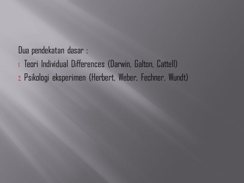 Dua pendekatan dasar : Teori Individual Differences (Darwin, Galton, Cattell) Psikologi eksperimen (Herbert, Weber, Fechner, Wundt)
