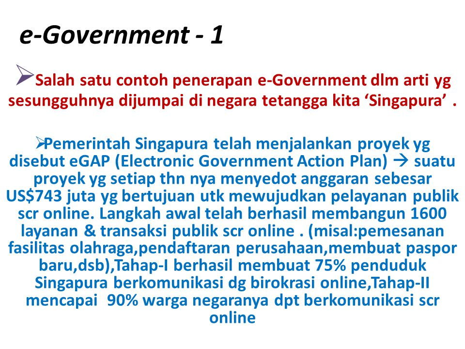 e-Government - 1 Salah satu contoh penerapan e-Government dlm arti yg sesungguhnya dijumpai di negara tetangga kita 'Singapura' .