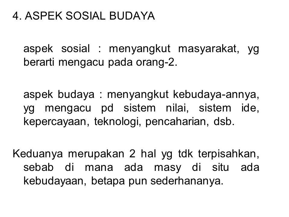 4. ASPEK SOSIAL BUDAYA aspek sosial : menyangkut masyarakat, yg berarti mengacu pada orang-2.