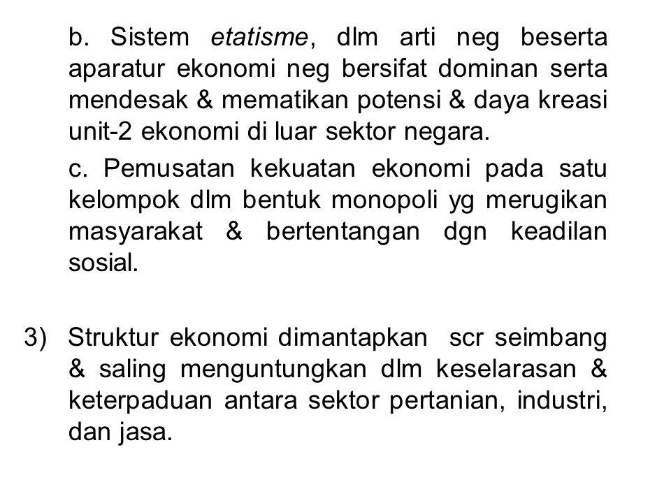 b. Sistem etatisme, dlm arti neg beserta aparatur ekonomi neg bersifat dominan serta mendesak & mematikan potensi & daya kreasi unit-2 ekonomi di luar sektor negara.