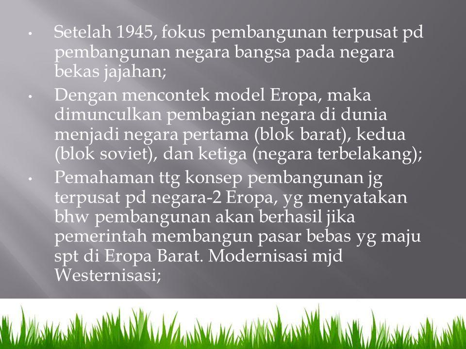 Setelah 1945, fokus pembangunan terpusat pd pembangunan negara bangsa pada negara bekas jajahan;
