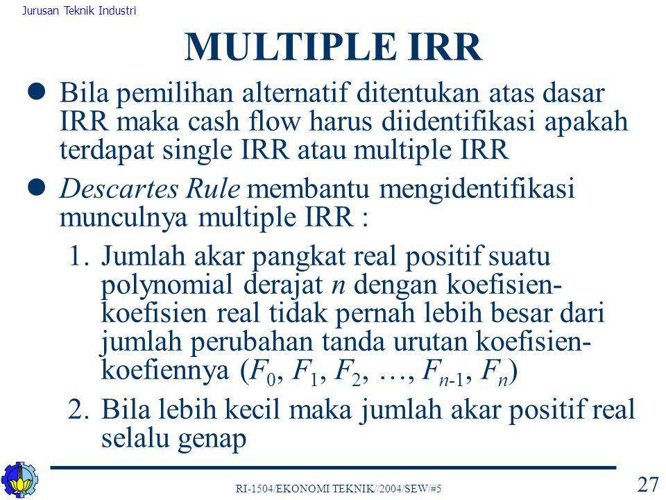 MULTIPLE IRR Bila pemilihan alternatif ditentukan atas dasar IRR maka cash flow harus diidentifikasi apakah terdapat single IRR atau multiple IRR.