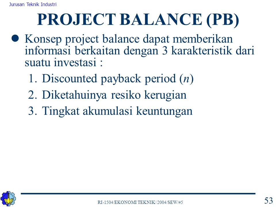 PROJECT BALANCE (PB) Konsep project balance dapat memberikan informasi berkaitan dengan 3 karakteristik dari suatu investasi :