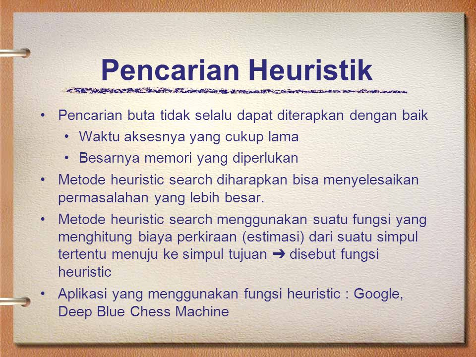 Pencarian Heuristik Pencarian buta tidak selalu dapat diterapkan dengan baik. Waktu aksesnya yang cukup lama.