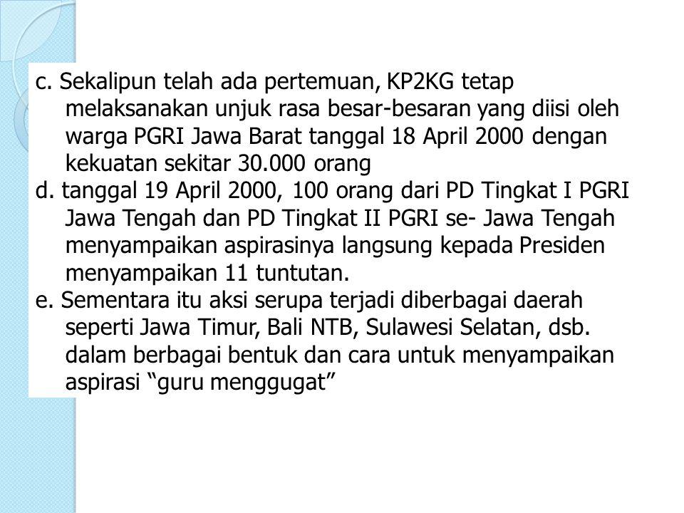 c. Sekalipun telah ada pertemuan, KP2KG tetap melaksanakan unjuk rasa besar-besaran yang diisi oleh warga PGRI Jawa Barat tanggal 18 April 2000 dengan kekuatan sekitar 30.000 orang