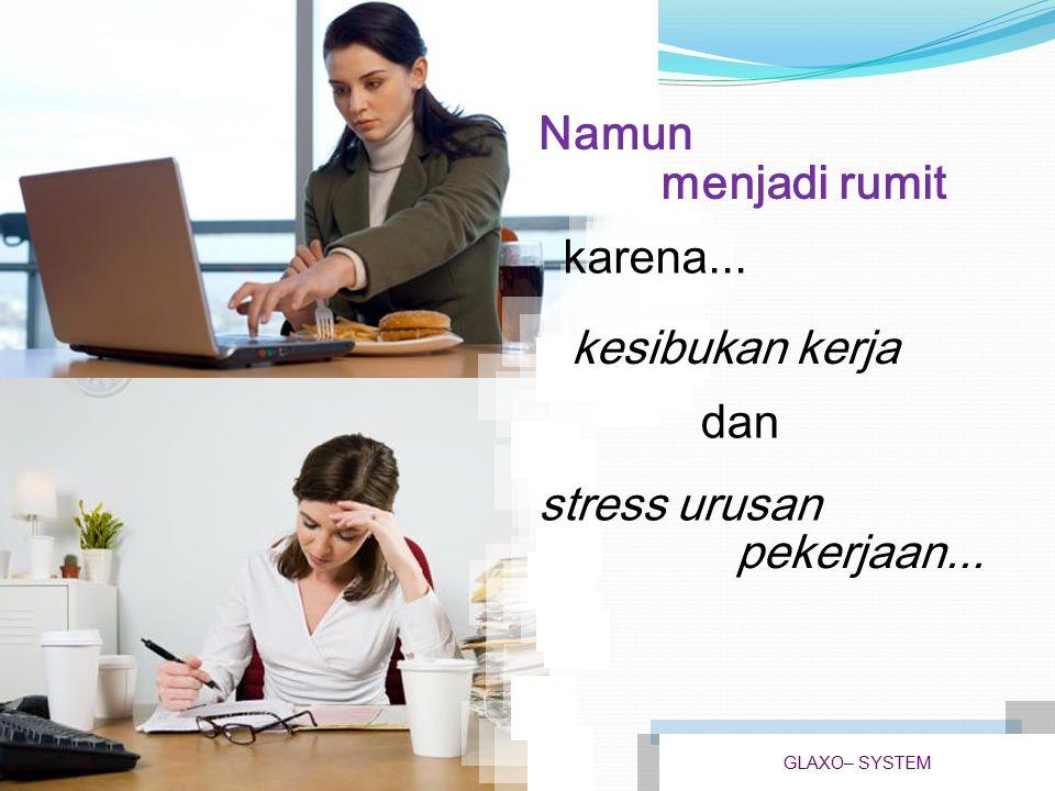 Namun menjadi rumit karena... kesibukan kerja dan stress urusan