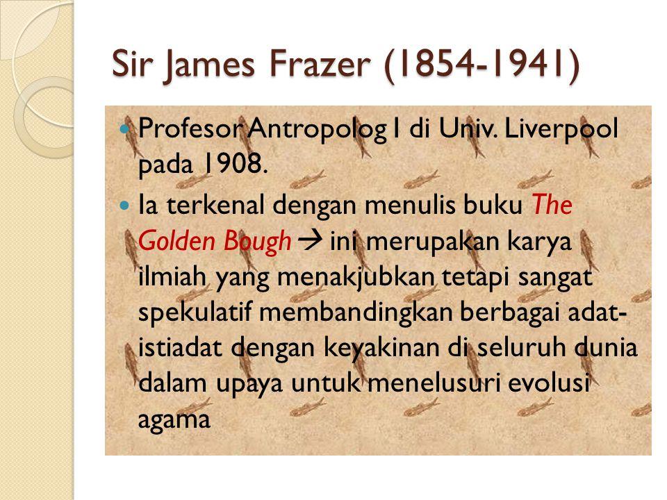 Sir James Frazer (1854-1941) Profesor Antropolog I di Univ. Liverpool pada 1908.