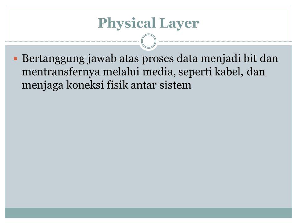 Physical Layer Bertanggung jawab atas proses data menjadi bit dan mentransfernya melalui media, seperti kabel, dan menjaga koneksi fisik antar sistem.