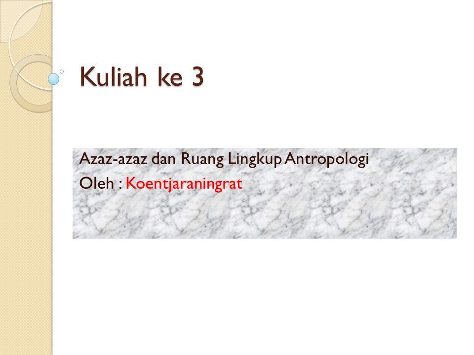 Azaz-azaz dan Ruang Lingkup Antropologi Oleh : Koentjaraningrat