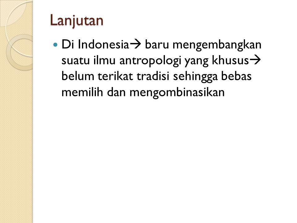 Lanjutan Di Indonesia baru mengembangkan suatu ilmu antropologi yang khusus belum terikat tradisi sehingga bebas memilih dan mengombinasikan.
