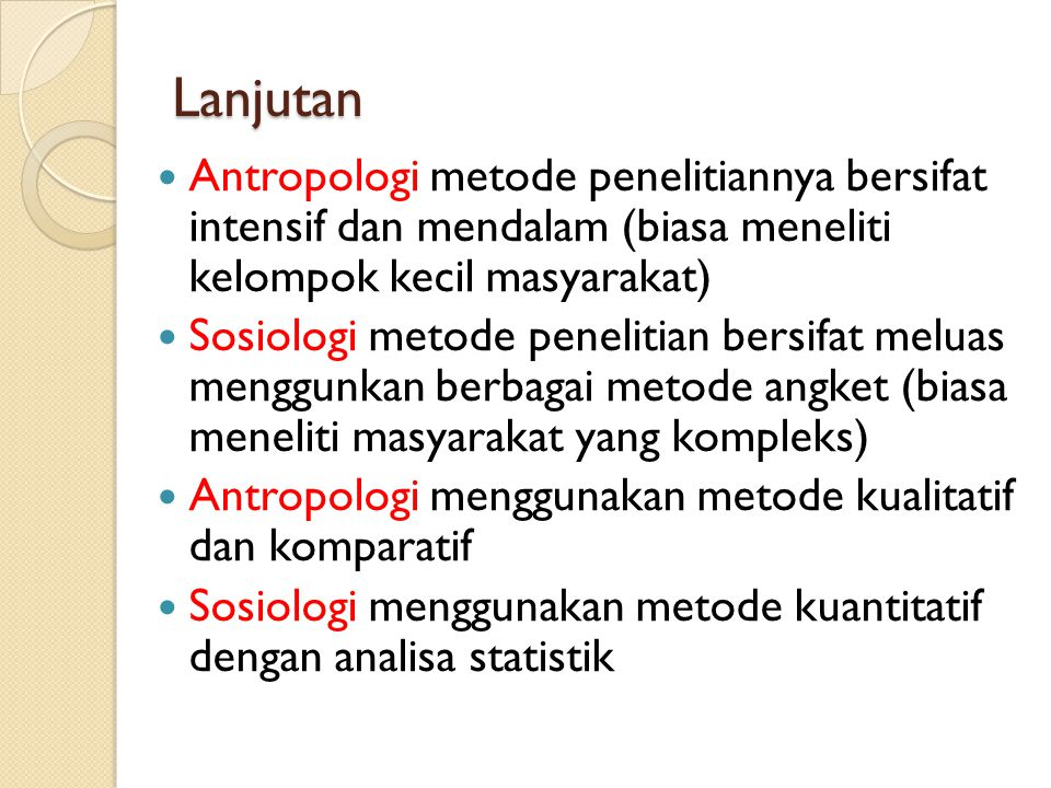 Lanjutan Antropologi metode penelitiannya bersifat intensif dan mendalam (biasa meneliti kelompok kecil masyarakat)