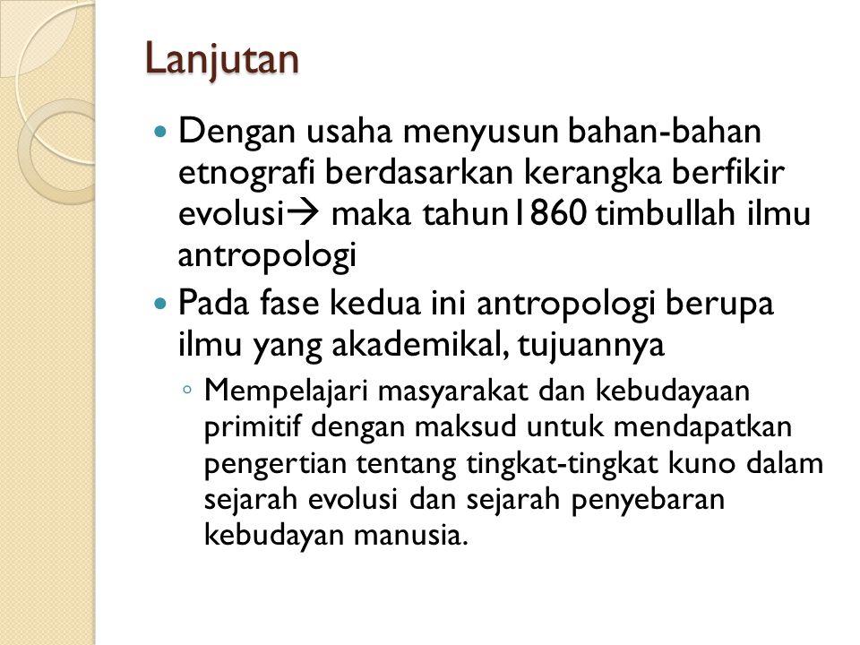 Lanjutan Dengan usaha menyusun bahan-bahan etnografi berdasarkan kerangka berfikir evolusi maka tahun1860 timbullah ilmu antropologi.