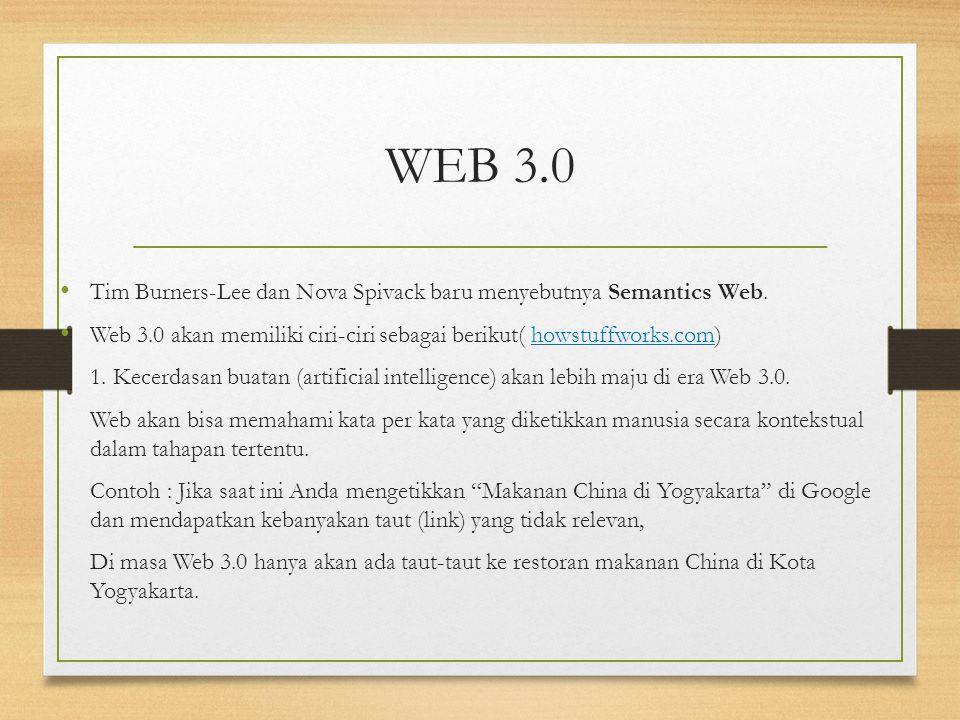 WEB 3.0 Tim Burners-Lee dan Nova Spivack baru menyebutnya Semantics Web. Web 3.0 akan memiliki ciri-ciri sebagai berikut( howstuffworks.com)