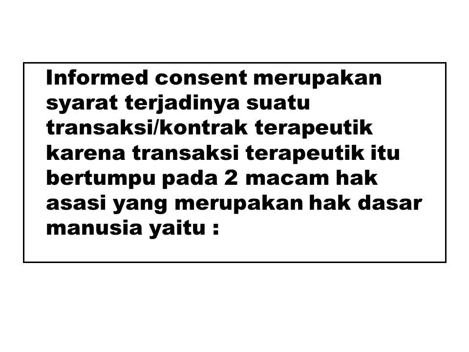 Informed consent merupakan syarat terjadinya suatu transaksi/kontrak terapeutik karena transaksi terapeutik itu bertumpu pada 2 macam hak asasi yang merupakan hak dasar manusia yaitu :