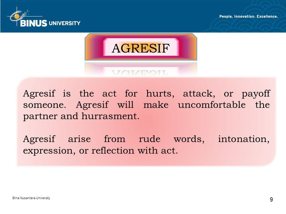 AGRESIF Agresif is the act for hurts, attack, or payoff someone. Agresif will make uncomfortable the partner and hurrasment.