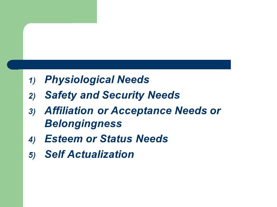 Physiological Needs Safety and Security Needs. Affiliation or Acceptance Needs or Belongingness. Esteem or Status Needs.