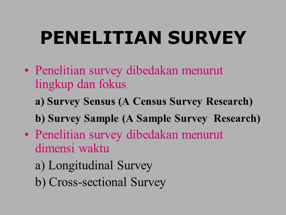 PENELITIAN SURVEY Penelitian survey dibedakan menurut lingkup dan fokus. a) Survey Sensus (A Census Survey Research)