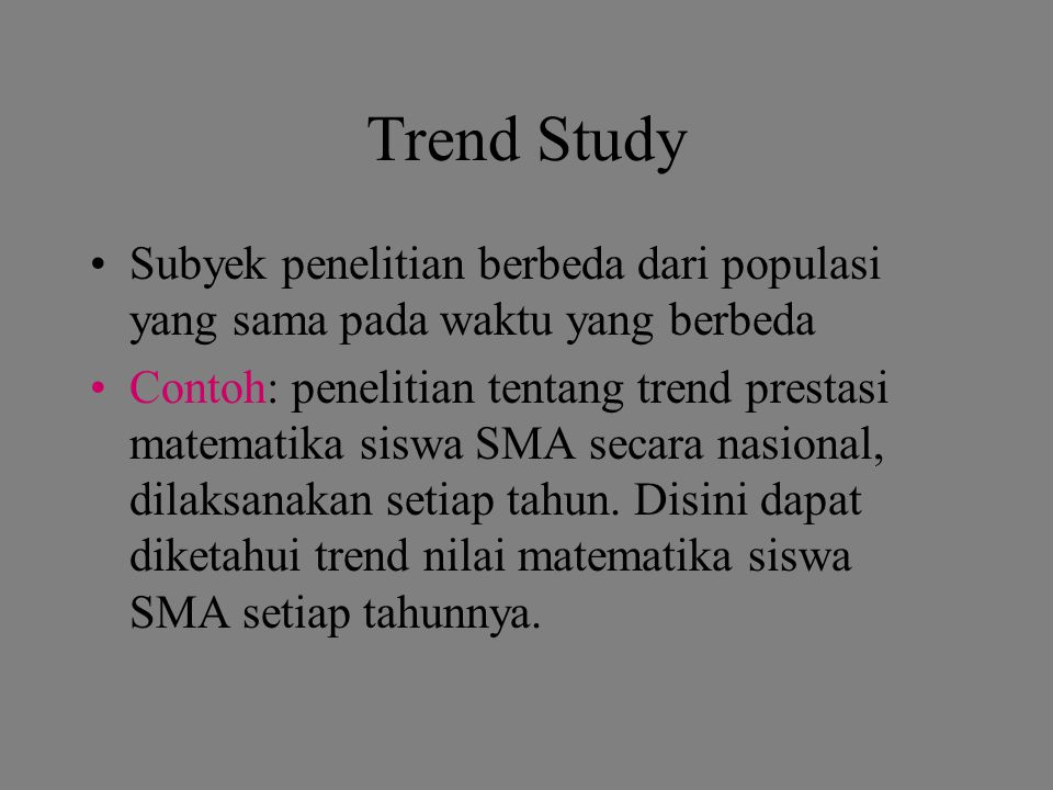 Trend Study Subyek penelitian berbeda dari populasi yang sama pada waktu yang berbeda.