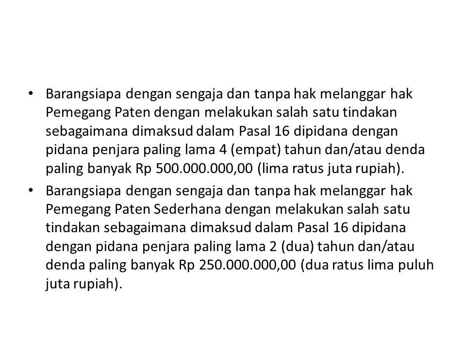 Barangsiapa dengan sengaja dan tanpa hak melanggar hak Pemegang Paten dengan melakukan salah satu tindakan sebagaimana dimaksud dalam Pasal 16 dipidana dengan pidana penjara paling lama 4 (empat) tahun dan/atau denda paling banyak Rp 500.000.000,00 (lima ratus juta rupiah).