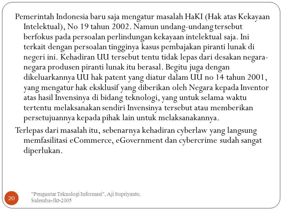 Pemerintah Indonesia baru saja mengatur masalah HaKI (Hak atas Kekayaan Intelektual), No 19 tahun 2002. Namun undang-undang tersebut berfokus pada persoalan perlindungan kekayaan intelektual saja. Ini terkait dengan persoalan tingginya kasus pembajakan piranti lunak di negeri ini. Kehadiran UU tersebut tentu tidak lepas dari desakan negara- negara produsen piranti lunak itu berasal. Begitu juga dengan dikeluarkannya UU hak patent yang diatur dalam UU no 14 tahun 2001, yang mengatur hak eksklusif yang diberikan oleh Negara kepada Inventor atas hasil Invensinya di bidang teknologi, yang untuk selama waktu tertentu melaksanakan sendiri Invensinya tersebut atau memberikan persetujuannya kepada pihak lain untuk melaksanakannya. Terlepas dari masalah itu, sebenarnya kehadiran cyberlaw yang langsung memfasilitasi eCommerce, eGovernment dan cybercrime sudah sangat diperlukan.