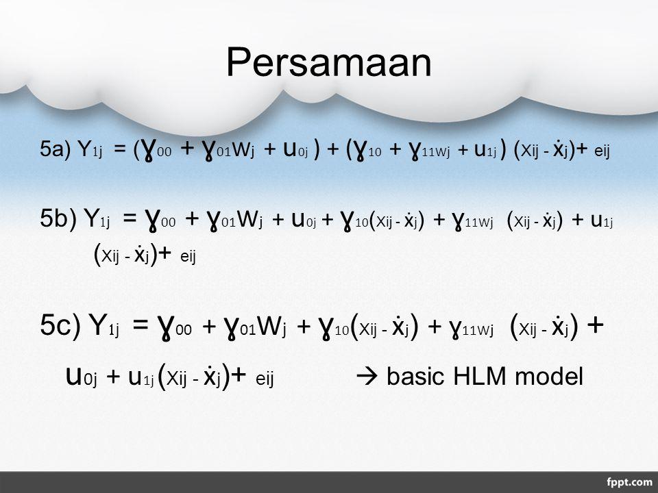 Persamaan 5a) Y1j = (ɣ00 + ɣ01Wj + u0j ) + (ɣ10 + ɣ11Wj + u1j ) (Xij - ẋj)+ eij.