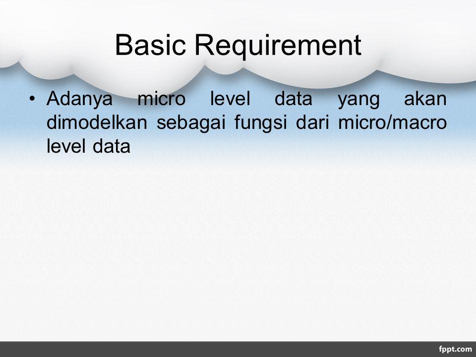 Basic Requirement Adanya micro level data yang akan dimodelkan sebagai fungsi dari micro/macro level data.