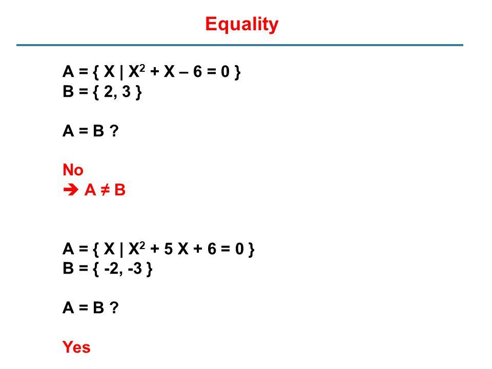 Equality A = { X | X2 + X – 6 = 0 } B = { 2, 3 } A = B No  A ≠ B
