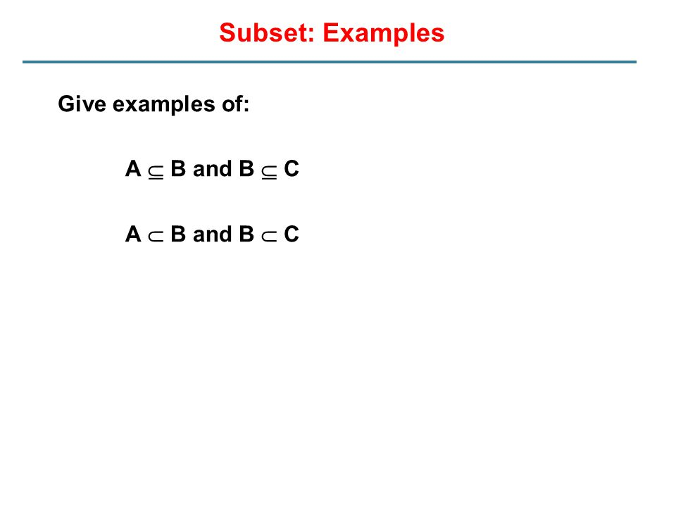 Subset: Examples Give examples of: A  B and B  C A  B and B  C