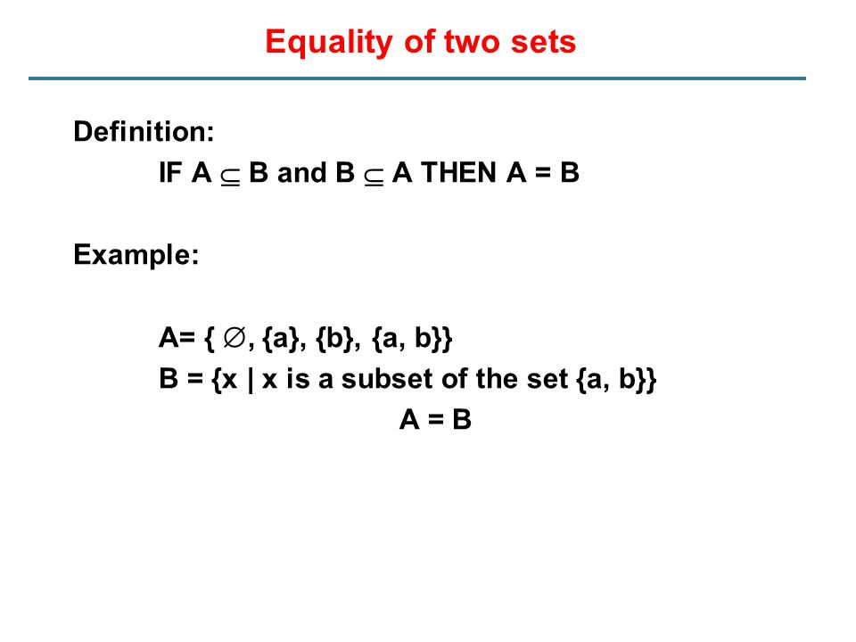 Equality of two sets Definition: IF A  B and B  A THEN A = B