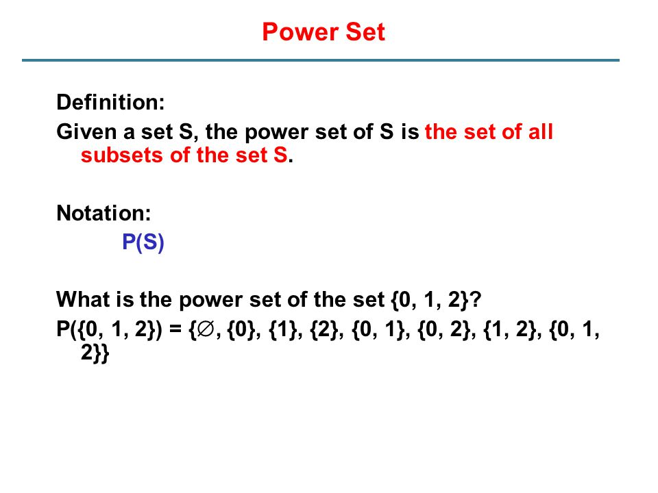 Power Set Definition: Given a set S, the power set of S is the set of all subsets of the set S. Notation: