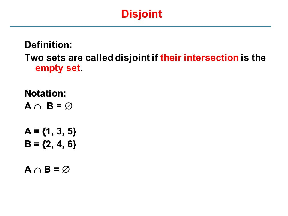 Disjoint Definition: Two sets are called disjoint if their intersection is the empty set. Notation: