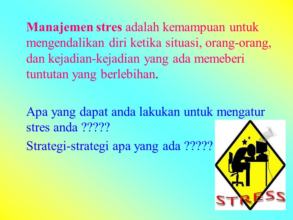 Manajemen stres adalah kemampuan untuk mengendalikan diri ketika situasi, orang-orang, dan kejadian-kejadian yang ada memeberi tuntutan yang berlebihan.