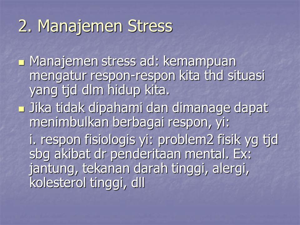 2. Manajemen Stress Manajemen stress ad: kemampuan mengatur respon-respon kita thd situasi yang tjd dlm hidup kita.