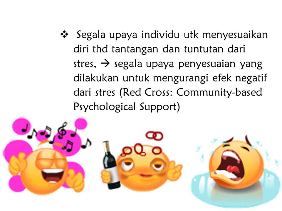 Segala upaya individu utk menyesuaikan diri thd tantangan dan tuntutan dari stres,  segala upaya penyesuaian yang dilakukan untuk mengurangi efek negatif dari stres (Red Cross: Community-based Psychological Support)