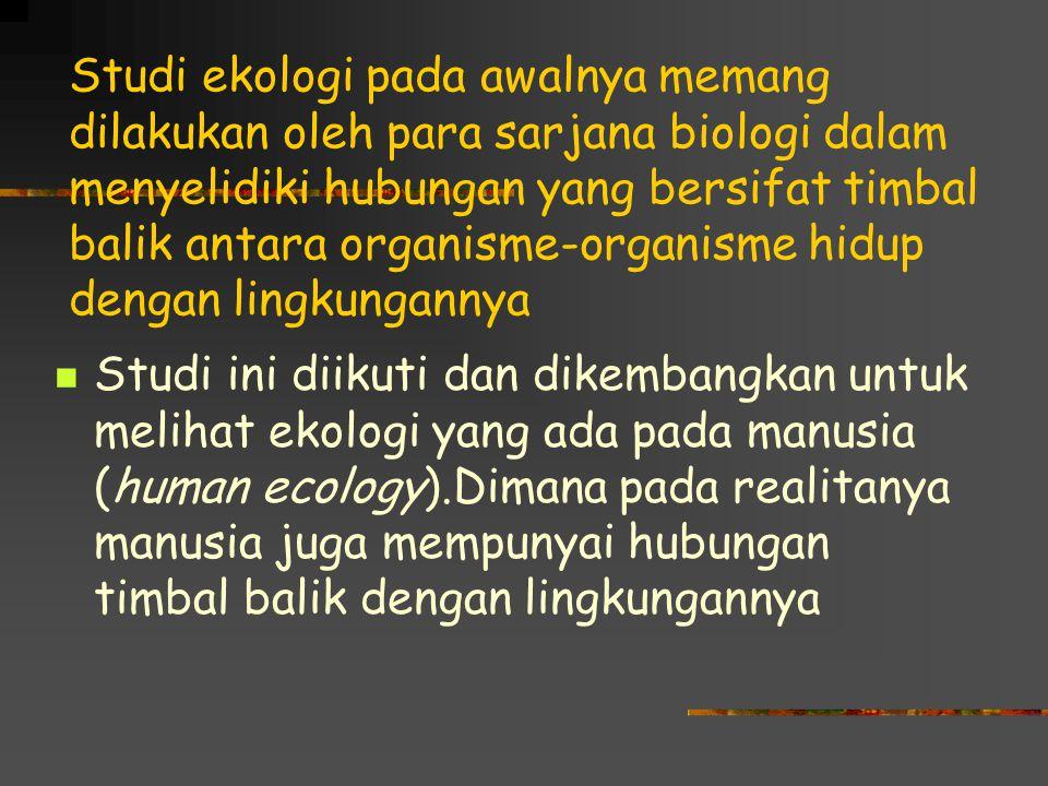 Studi ekologi pada awalnya memang dilakukan oleh para sarjana biologi dalam menyelidiki hubungan yang bersifat timbal balik antara organisme-organisme hidup dengan lingkungannya